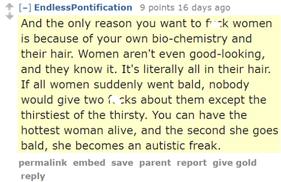 EndlessPontification 9 points 16 days ago And the only reason you want to fuck women is because of your own bio-chemistry and their hair. Women aren't even good-looking, and they know it. It's literally all in their hair. If all women suddenly went bald, nobody would give two fucks about them except the thirstiest of the thirsty. You can have the hottest woman alive, and the second she goes bald, she becomes an autistic freak.