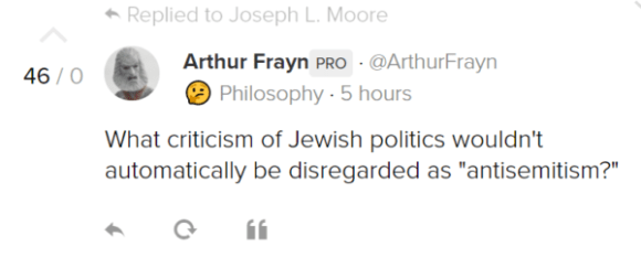 "Arthur FraynPRO · @ArthurFrayn 🤔 Philosophy · 5 hours What criticism of Jewish politics wouldn't automatically be disregarded as ""antisemitism?"""