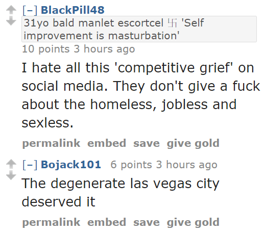 BlackPill4831yo bald manlet escortcel 卐 'Self improvement is masturbation' 10 points 3 hours ago I hate all this 'competitive grief' on social media. They don't give a fuck about the homeless, jobless and sexless. permalinkembedsavegive gold [–]Bojack101 6 points 3 hours ago The degenerate las vegas city deserved it