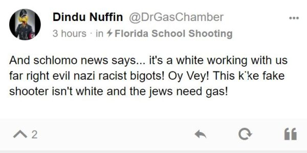 Dindu Nuffin @DrGasChamber 3 hours · in Florida School Shooting And schlomo news says... it's a white working with us far right evil nazi racist bigots! Oy Vey! This kike fake shooter isn't white and the jews need gas!