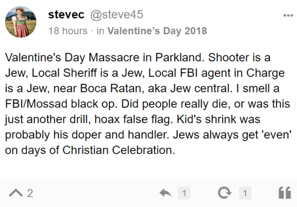 stevec @steve45 18 hours · in Valentine's Day 2018 Valentine's Day Massacre in Parkland. Shooter is a Jew, Local Sheriff is a Jew, Local FBI agent in Charge is a Jew, near Boca Ratan, aka Jew central. I smell a FBI/Mossad black op. Did people really die, or was this just another drill, hoax false flag. Kid's shrink was probably his doper and handler. Jews always get 'even' on days of Christian Celebration.