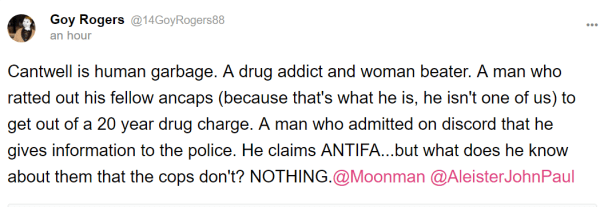 Goy Rogers @14GoyRogers88 an hour Cantwell is human garbage. A drug addict and woman beater. A man who ratted out his fellow ancaps (because that's what he is, he isn't one of us) to get out of a 20 year drug charge. A man who admitted on discord that he gives information to the police. He claims ANTIFA...but what does he know about them that the cops don't? NOTHING.@Moonman @AleisterJohnPaul