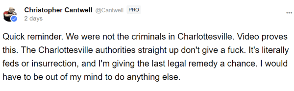 Christopher Cantwell @Cantwell PRO 2 days Quick reminder. We were not the criminals in Charlottesville. Video proves this. The Charlottesville authorities straight up don't give a fuck. It's literally feds or insurrection, and I'm giving the last legal remedy a chance. I would have to be out of my mind to do anything else.