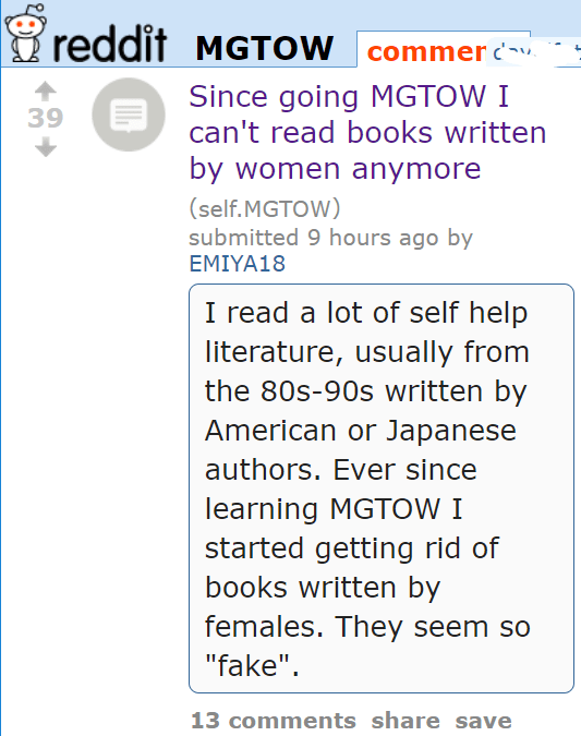 "Since going MGTOW I can't read books written by women anymore (self.MGTOW) submitted 10 hours ago by EMIYA18 I read a lot of self help literature, usually from the 80s-90s written by American or Japanese authors. Ever since learning MGTOW I started getting rid of books written by females. They seem so ""fake""."