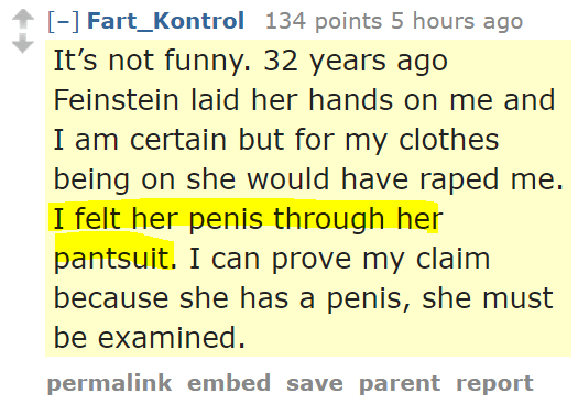 Fart_Kontrol 134 points 5 hours ago It's not funny. 32 years ago Feinstein laid her hands on me and I am certain but for my clothes being on she would have raped me. I felt her penis through her pantsuit. I can prove my claim because she has a penis, she must be examined.