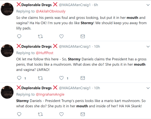 """❌Deplorable Dregs ❌  @MAGAManCraig1 6h6 hours ago More Replying to @AkilahObviously So she claims his penis was foul and gross looking, but put it in her mouth and vagina? Ha Ha OK! I'm sure you do like Stormy! We should keep you away from lilly pads. 0 replies 0 retweets 0 likes Reply Retweet Like Direct message ❌Deplorable Dregs ❌  @MAGAManCraig1 10h10 hours ago More Replying to @HuffPost OK let me follow this here - So, Stormy Daniels claims the President has a gross penis, that looks like a mushroom. What does she do? She puts it in her mouth and vagina? LMFAO! 1 reply 0 retweets 1 like Reply 1 Retweet Like 1 Direct message ❌Deplorable Dregs ❌  @MAGAManCraig1 10h10 hours ago More Replying to @IngrahamAngle Stormy Daniels - President Trump's penis looks like a mario kart mushroom. So what does she do? She puts it in her mouth and inside of her? HA HA Skank! 0 replies 0 retweets 0 likes Reply Retweet Like Direct message ❌Deplorable Dregs ❌  @MAGAManCraig1 10h10 hours ago More Replying to @IngrahamAngle @IngrahamAngle so let me get this straight. Stormy Daniels is mocking the President's penis, but - put it in her mouth and inside of her. LMAO! WTF? 1 reply 0 retweets 0 likes Reply 1 Retweet Like Direct message ❌Deplorable Dregs ❌  @MAGAManCraig1 10h10 hours ago More But she put it in her MOUTH! """"Stormy Daniels"""" 0 replies 0 retweets 0 likes Reply Retweet Like Direct message ❌Deplorable Dregs ❌  @MAGAManCraig1 10h10 hours ago More So according to Stormy Daniels, the President's penis is gross and looks like a mushroom. What does she do with it? Put's it in her mouth and vagina? LMFAO! """"Mario Kart"""""""