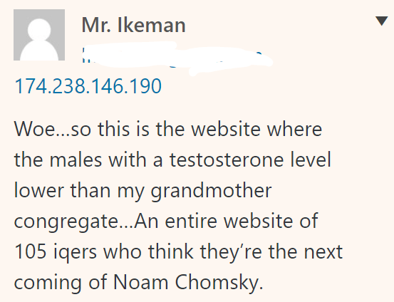 Mr. Ikeman 174.238.146.190 Woe…so this is the website where the males with a testosterone level lower than my grandmother congregate…An entire website of 105 iqers who think they're the next coming of Noam Chomsky.