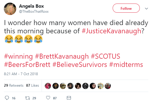 Angela Box ‏ @TheBoxThatRoxx Follow Follow @TheBoxThatRoxx More I wonder how many women have died already this morning because of #JusticeKavanaugh? 😂😂😂😂 #winning #BrettKavanaugh #SCOTUS #BeersForBrett #BelieveSurvivors #midterms