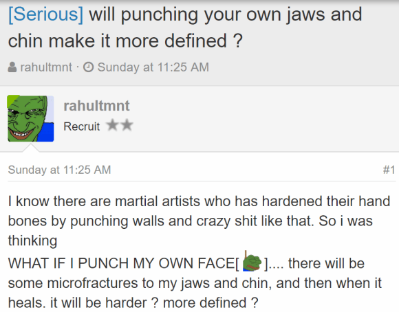 [Serious] will punching your own jaws and chin make it more defined ? Thread starterrahultmnt Start dateSunday at 11:25 AM rahultmnt rahultmnt Recruit - Sunday at 11:25 AM#1 I know there are martial artists who has hardened their hand bones by punching walls and crazy shit like that. So i was thinking WHAT IF I PUNCH MY OWN FACE[ :feelsrope:].... there will be some microfractures to my jaws and chin, and then when it heals. it will be harder ? more defined ?
