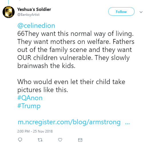 Yeshua's Soldier ‏ @BanksyArtist Follow Follow @BanksyArtist More @celinedion 66They want this normal way of living. They want mothers on welfare. Fathers out of the family scene and they want OUR children vulnerable. They slowly brainwash the kids. Who would even let their child take pictures like this. #QAnon #Trump