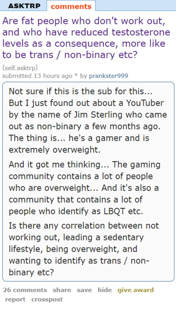 Are fat people who don't work out, and who have reduced testosterone levels as a consequence, more like to be trans / non-binary etc? (self.asktrp)  submitted 13 hours ago * by prankster999  Not sure if this is the sub for this... But I just found out about a YouTuber by the name of Jim Sterling who came out as non-binary a few months ago. The thing is... he's a gamer and is extremely overweight.  And it got me thinking... The gaming community contains a lot of people who are overweight... And it's also a community that contains a lot of people who identify as LBQT etc.  Is there any correlation between not working out, leading a sedentary lifestyle, being overweight, and wanting to identify as trans / non-binary etc?