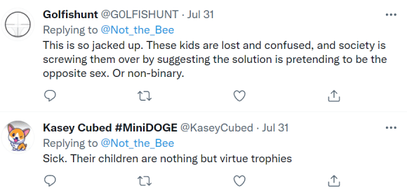 Golfishunt @G0LFISHUNT · Jul 31 Replying to  @Not_the_Bee This is so jacked up. These kids are lost and confused, and society is screwing them over by suggesting the solution is pretending to be the opposite sex. Or non-binary. Kasey Cubed #MiniDOGE @KaseyCubed · Jul 31 Replying to  @Not_the_Bee Sick. Their children are nothing but virtue trophies