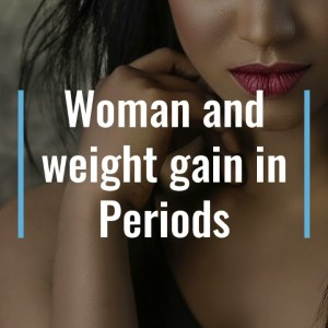 Why do you gain weight in periods@mission weight loss