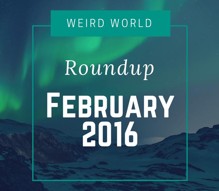 Weird World Roundup February 2016