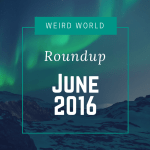 Weird World Roundup June 2016