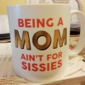 Being a Mom Ain't for Sissies! – So says my coffee mug.