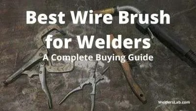 Best Wire Brush for Welders: A Complete Buying Guide