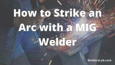 How to Strike an Arc with a MIG Welder – 2 Simple Methods