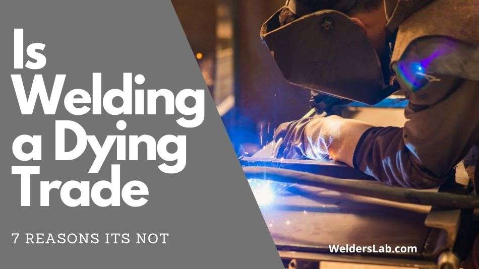 Is Welding a Dying Trade – 7 Reasons Its Not