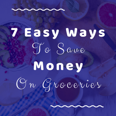 7 Easy Ways To Save Money On Groceries