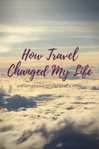 How Travel Changed My Life - Wellington World Travels | travel inspiration | travel musings