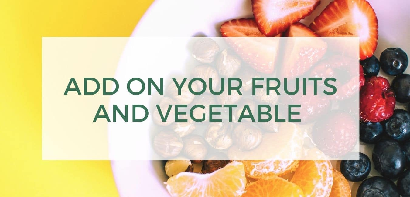 Add on your fruits and vegetable
