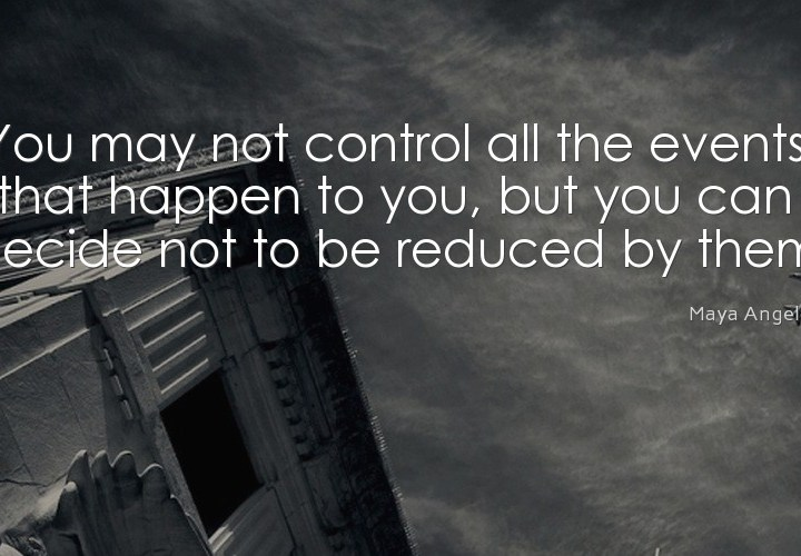 You may not control all the events that happens to you