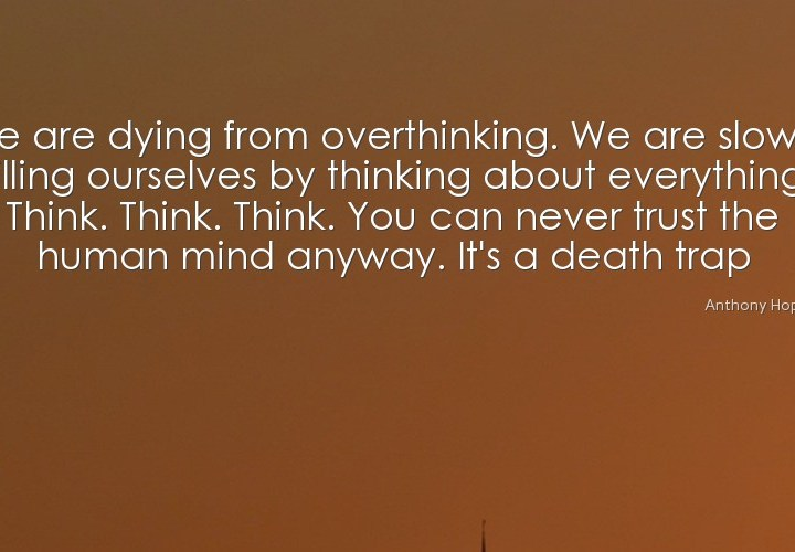 We are dying from overthinking