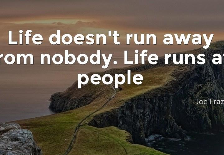Life doesn't run away