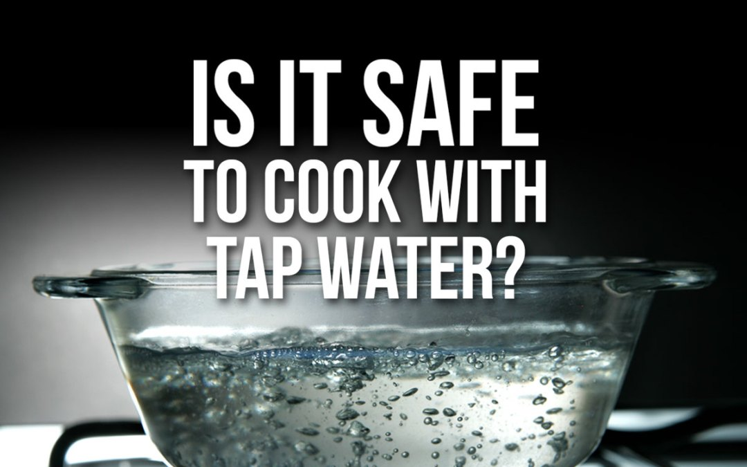 Should You Worry About Safe Water for Cooking?