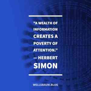 """""""A wealth of information creates a poverty of attention."""""""