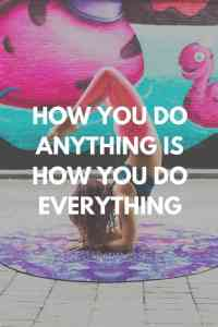 'How you do anything is how you do everything'