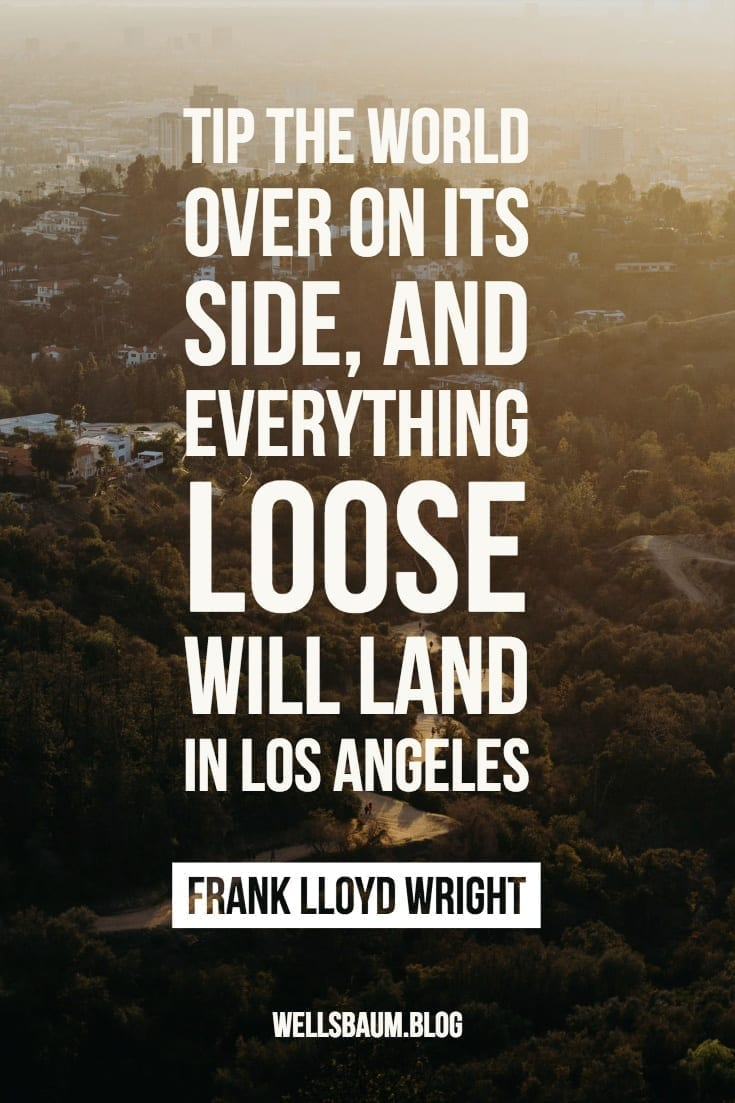 'Tip the world over on its side, and everything loose will land in Los Angeles'