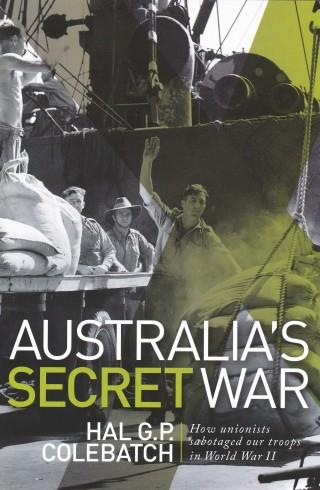 Hal Colebatch: Australia's Secret War: How Unions Sabotaged Our Troops in World War II