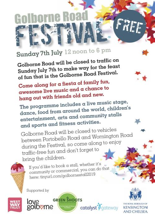Golborne Road Festival Sunday 7th July 2019 12 noon to 6 pm. Golborne Road will be closed to traffic on Sunday July 7th to make way for the feast of fun that is the Golborne Road Festival. Come along for a fiesta of family fun, awesome live music and a chance to hang out with friends old and new. The programme includes a live music stage, dance, food from around the world, children's entertainment. arts and community stalls and sports and fitness activities. Golborne Road will be closed to vehicles between Portobello Road and Wornington Road during the FestivaL so come along to enjoy traffic-free fun and don't forget to bring the children.