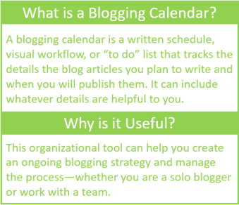 "What is a blogging calendar? A blogging calendar is a written schedule, visual workflow, or ""to do"" list that tracks the details of the blog articles you plan to write and when you will publish them. It can include whatever details are helpful to you.  Why is it useful? This organizational tool can help you creat an ongoing blogging strategy and manage the process--whether you are a solo blogger or work with a team."