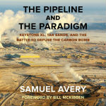 The Pipeline and the Paradigm: Keystone XL, Tar Sands, and the Battle to Defuse the Carbon Bomb