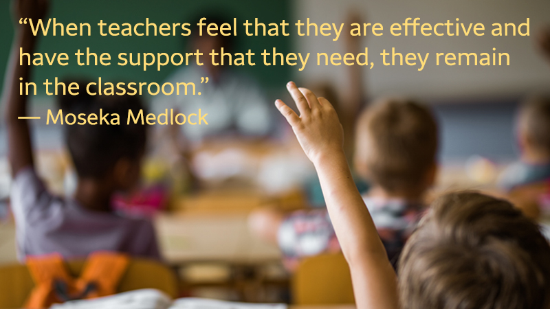 """A blurred image of children sitting at desks with their hands raised has a quote at the top: """"When teachers feel that they are effective and have the support that they need, they remain in the classroom."""" — Moseka Medlock"""