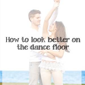 How to look good on the dance floor (it's not just about clothes)