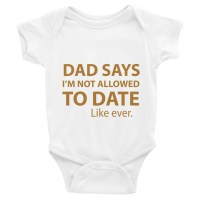 Dad Says I'm Not Allowed to Date Like EVER Infant Bodysuit