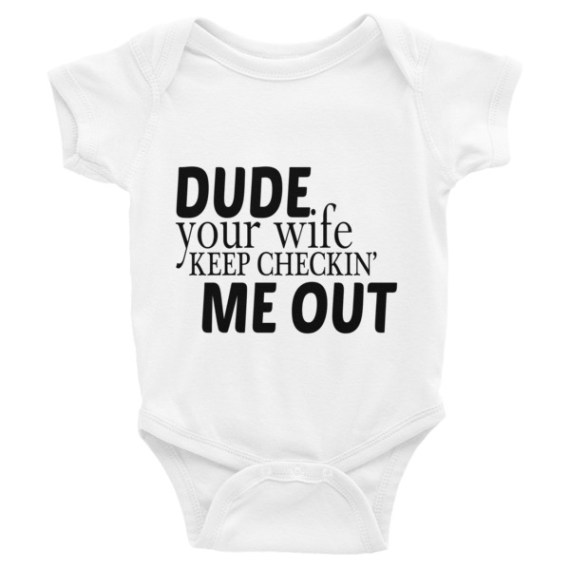 DUDE Your Wife Keep CHECKIN ME OUT FUNNY Infant Bodysuit