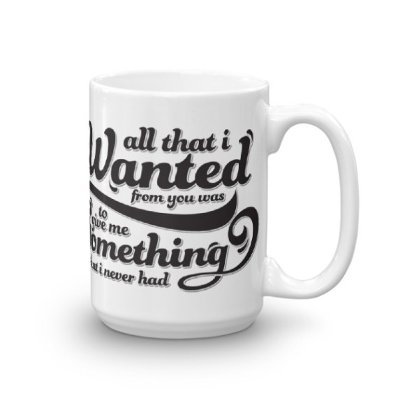 All that I wanted from you was to give me. Something that I never had – 15oz Mug