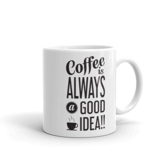 Coffee is Always a Good Idea – 11oz Mug