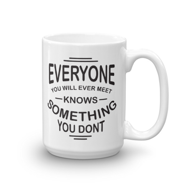 Everyone you will ever meet knows something you don't – 15oz Mug