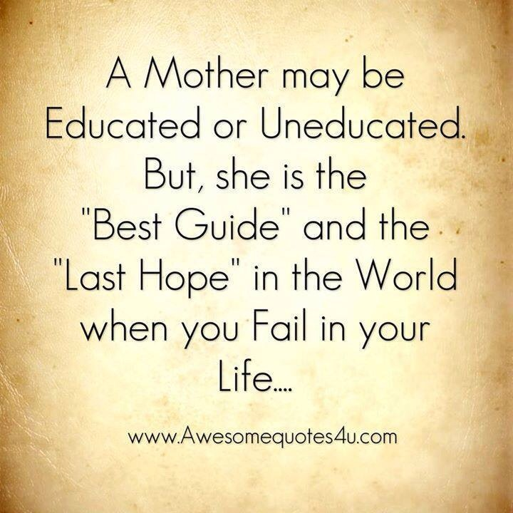 Whatsapp Quotes... A Mother may be educated or uneducated. But, she is the Best Guide and the last hope in the world when you fail in your life...