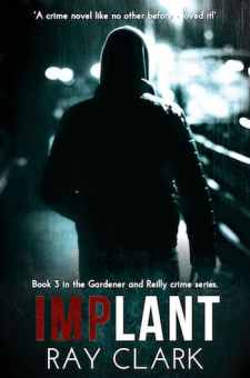 #GuestPost Implant (Gardener and Reilly Crime Series #3) by Ray Clark @T1LOM @UrbaneBooks #Lovebooksgrouptours #IMPLANT