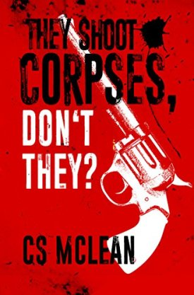 #BlogTour #GuestPost They Shoot Corpses, Don't They? by CS McLean @seasick_stu @LoveBooksGroup #LoveBooksGroupTours