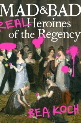 #BookReview Mad & Bad: Real Heroines of the Regency by Bea Koch @GrandCentralPub #BeaKoch #GrandCentralPub