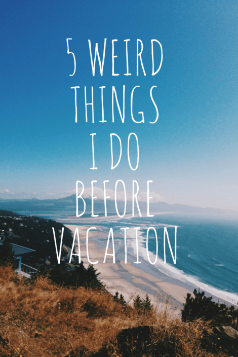 5 Weird Things I Do Before Vacation