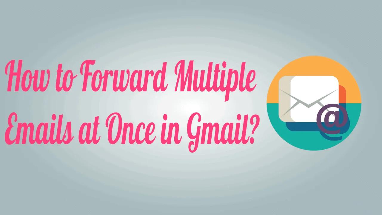 Forward Multiple Emails